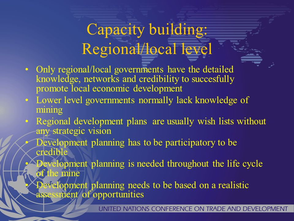 Capacity building: Regional/local level Only regional/local governments have the detailed knowledge, networks and credibility to succesfully promote local economic development Lower level governments normally lack knowledge of mining Regional development plans are usually wish lists without any strategic vision Development planning has to be participatory to be credible Development planning is needed throughout the life cycle of the mine Development planning needs to be based on a realistic assessment of opportunities