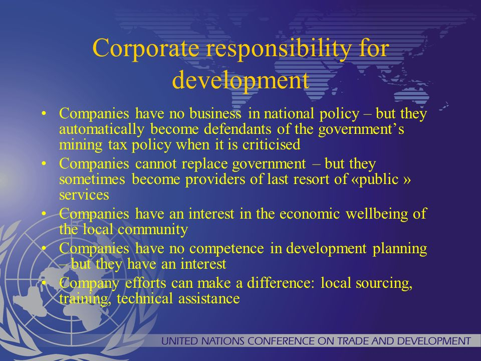 Corporate responsibility for development Companies have no business in national policy – but they automatically become defendants of the governments mining tax policy when it is criticised Companies cannot replace government – but they sometimes become providers of last resort of «public » services Companies have an interest in the economic wellbeing of the local community Companies have no competence in development planning – but they have an interest Company efforts can make a difference: local sourcing, training, technical assistance