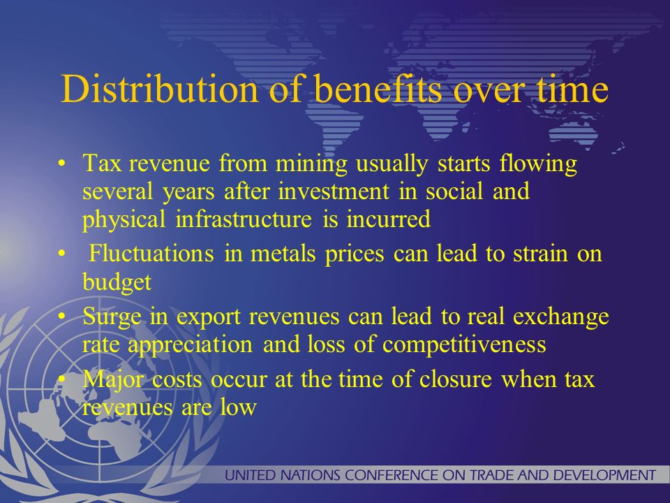 Distribution of benefits over time Tax revenue from mining usually starts flowing several years after investment in social and physical infrastructure is incurred Fluctuations in metals prices can lead to strain on budget Surge in export revenues can lead to real exchange rate appreciation and loss of competitiveness Major costs occur at the time of closure when tax revenues are low