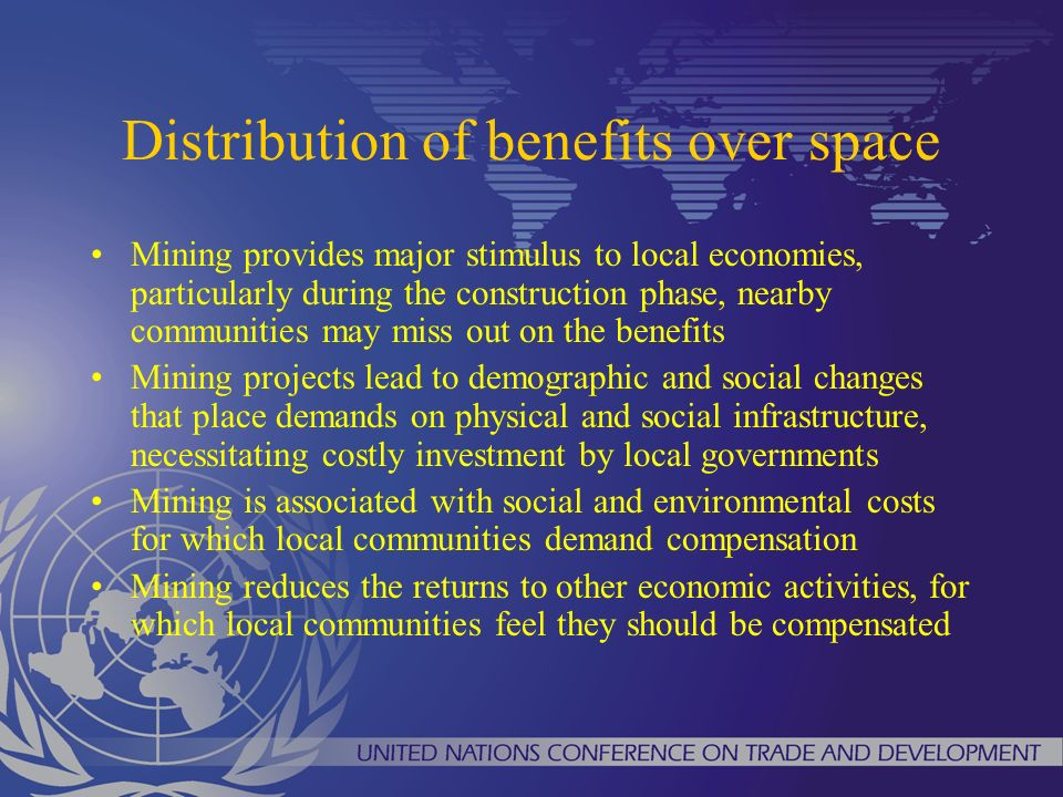 Distribution of benefits over space Mining provides major stimulus to local economies, particularly during the construction phase, nearby communities may miss out on the benefits Mining projects lead to demographic and social changes that place demands on physical and social infrastructure, necessitating costly investment by local governments Mining is associated with social and environmental costs for which local communities demand compensation Mining reduces the returns to other economic activities, for which local communities feel they should be compensated