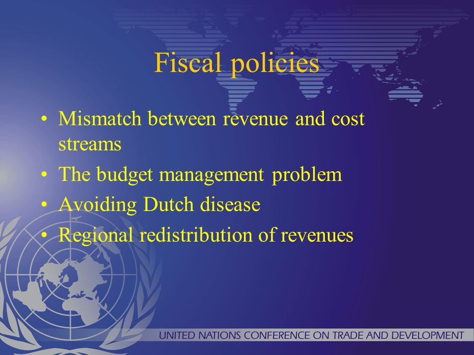 Fiscal policies Mismatch between revenue and cost streams The budget management problem Avoiding Dutch disease Regional redistribution of revenues