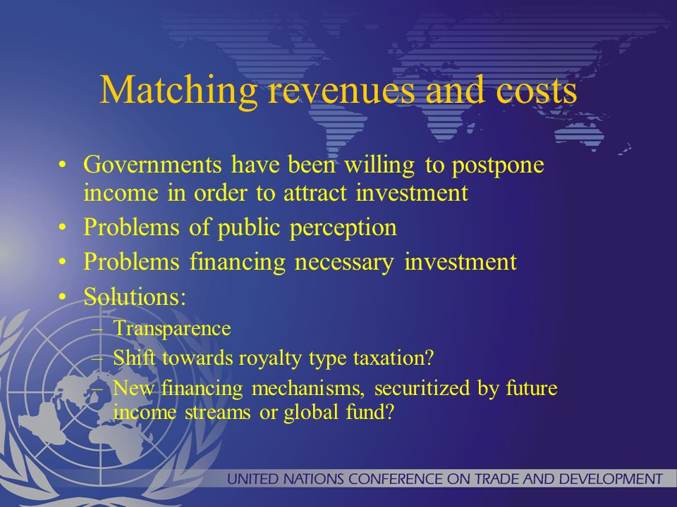 Matching revenues and costs Governments have been willing to postpone income in order to attract investment Problems of public perception Problems financing necessary investment Solutions: –Transparence –Shift towards royalty type taxation.