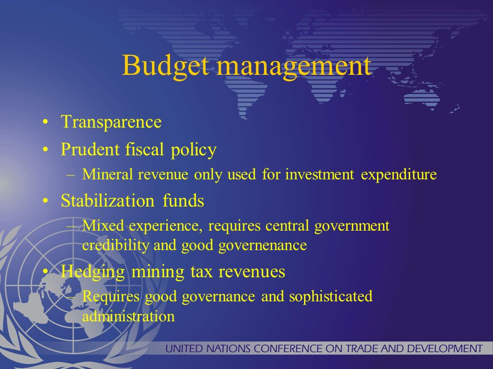 Budget management Transparence Prudent fiscal policy –Mineral revenue only used for investment expenditure Stabilization funds –Mixed experience, requires central government credibility and good governenance Hedging mining tax revenues –Requires good governance and sophisticated administration