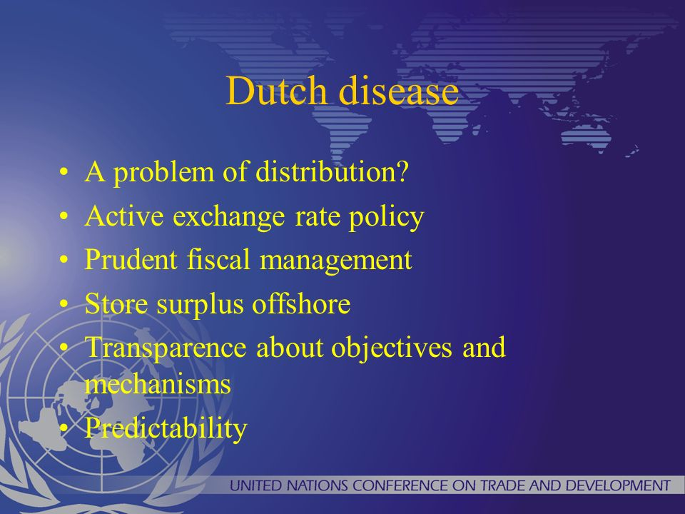 Dutch disease A problem of distribution? Active exchange rate policy Prudent fiscal management Store surplus offshore Transparence about objectives an