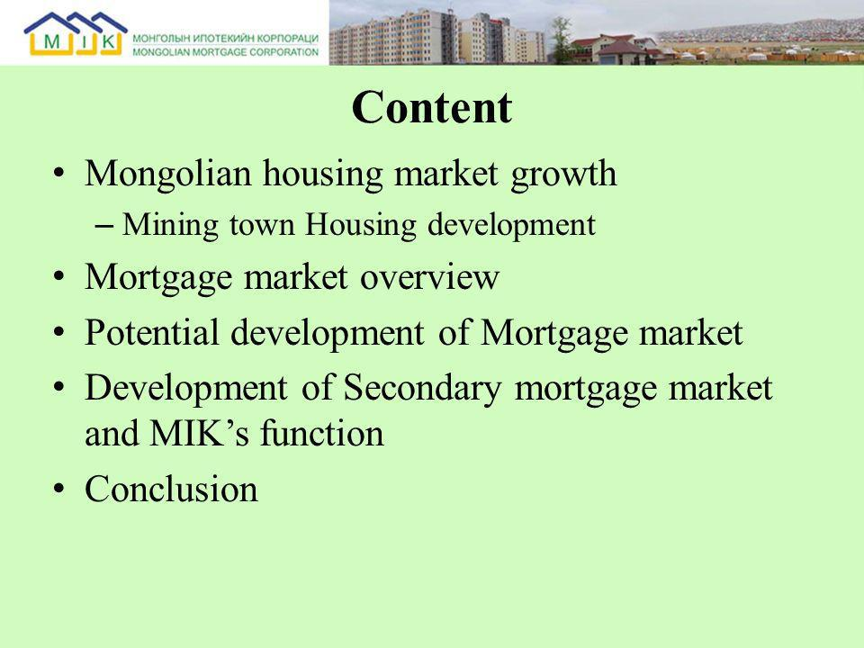 Content Mongolian housing market growth – Mining town Housing development Mortgage market overview Potential development of Mortgage market Development of Secondary mortgage market and MIKs function Conclusion