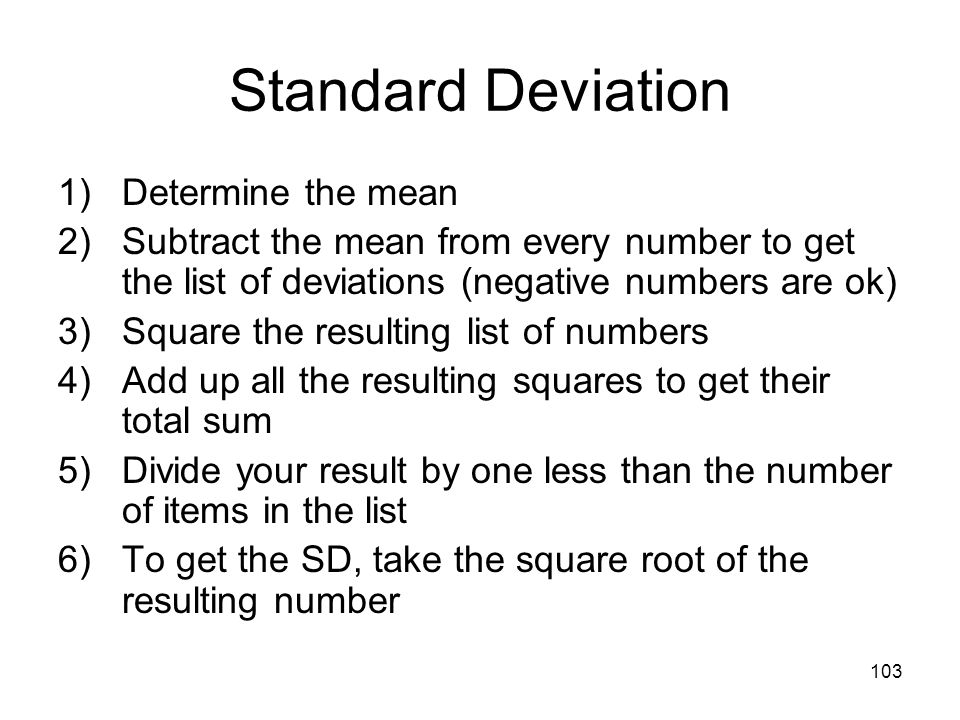 103 Standard Deviation 1)Determine the mean 2)Subtract the mean from every number to get the list of deviations (negative numbers are ok) 3)Square the