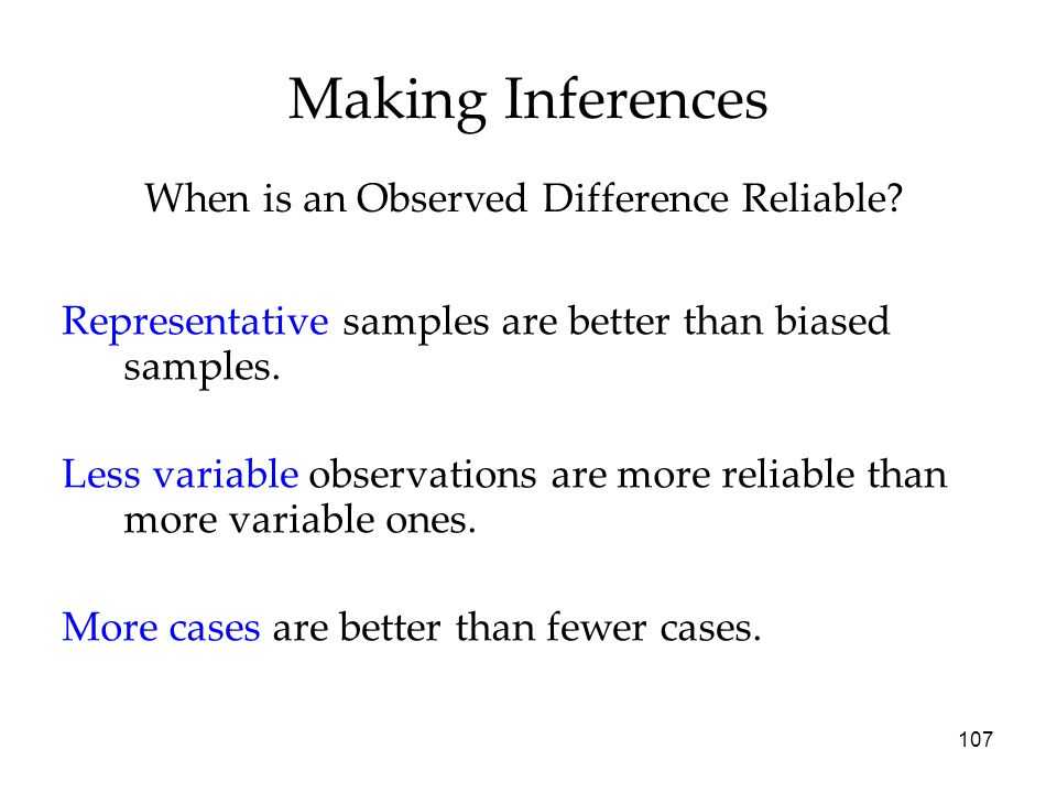 107 Making Inferences Representative samples are better than biased samples. Less variable observations are more reliable than more variable ones. Mor