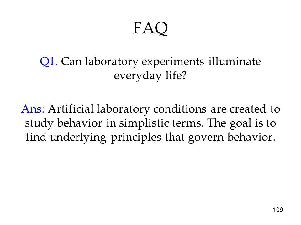 109 FAQ Q1. Can laboratory experiments illuminate everyday life? Ans: Artificial laboratory conditions are created to study behavior in simplistic ter