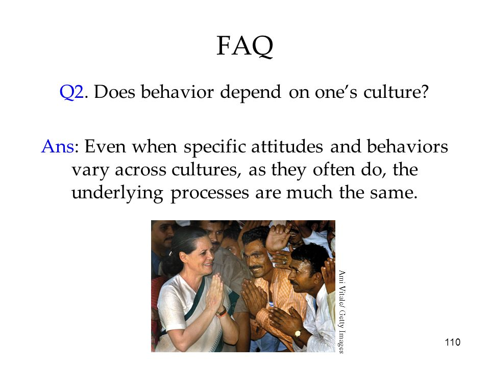 110 FAQ Q2. Does behavior depend on ones culture? Ans: Even when specific attitudes and behaviors vary across cultures, as they often do, the underlyi