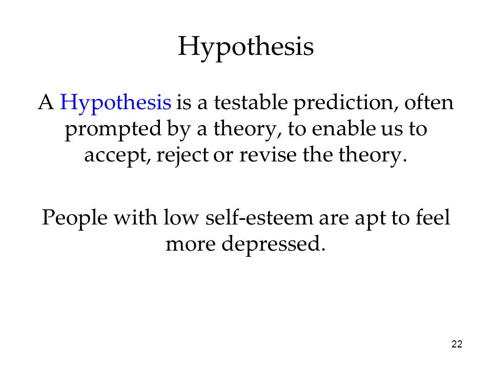 22 A Hypothesis is a testable prediction, often prompted by a theory, to enable us to accept, reject or revise the theory. People with low self-esteem