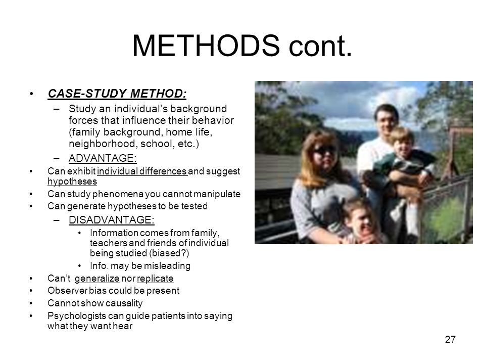 27 METHODS cont. CASE-STUDY METHOD: –Study an individuals background forces that influence their behavior (family background, home life, neighborhood,