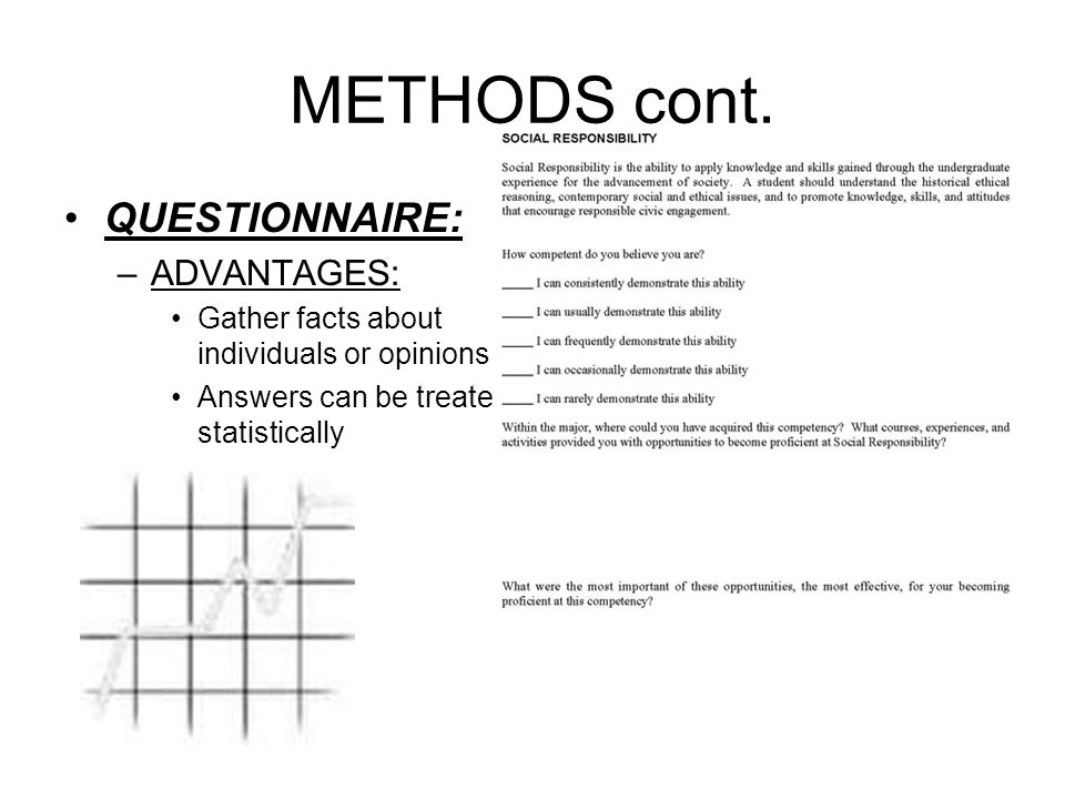 29 METHODS cont. QUESTIONNAIRE: –ADVANTAGES: Gather facts about individuals or opinions Answers can be treated statistically