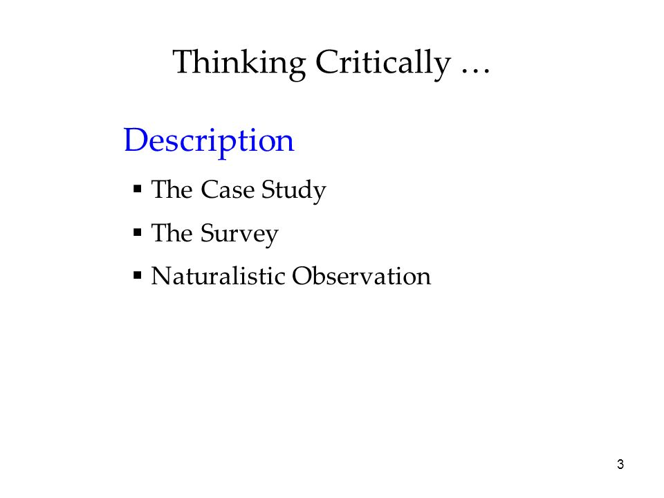 3 Thinking Critically … Description The Case Study The Survey Naturalistic Observation