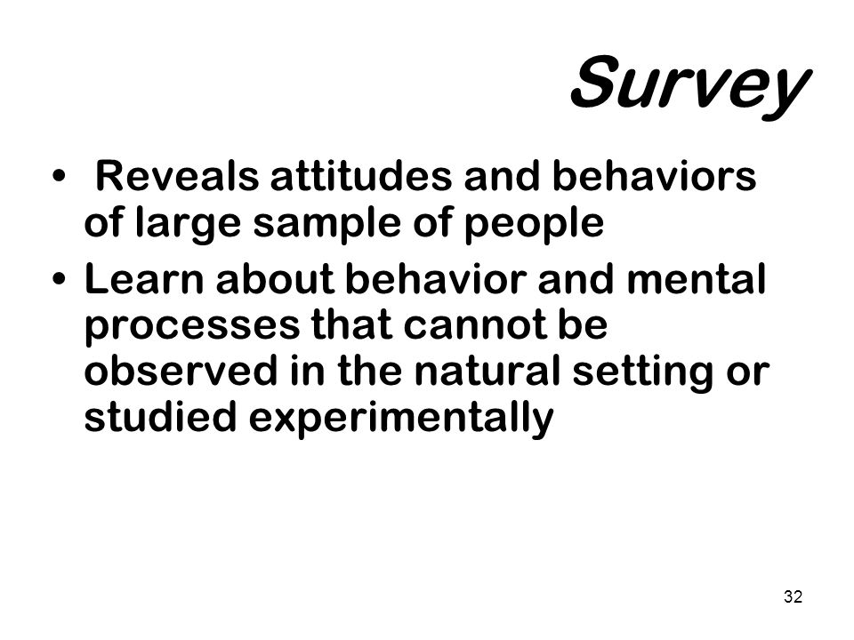 32 Survey Reveals attitudes and behaviors of large sample of people Learn about behavior and mental processes that cannot be observed in the natural s