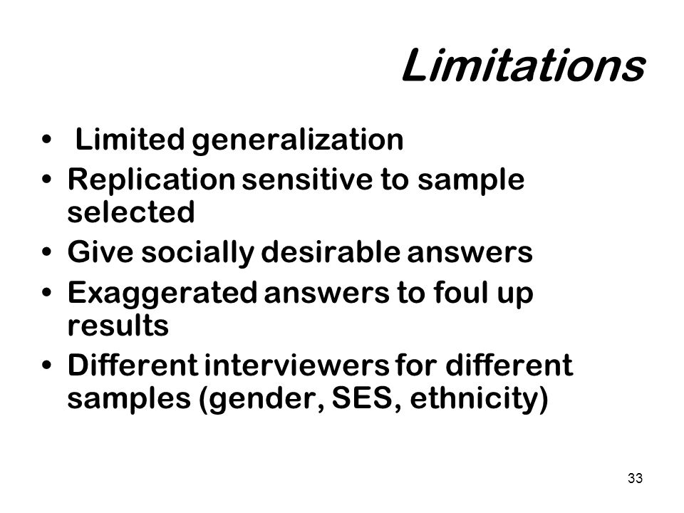 33 Limitations Limited generalization Replication sensitive to sample selected Give socially desirable answers Exaggerated answers to foul up results