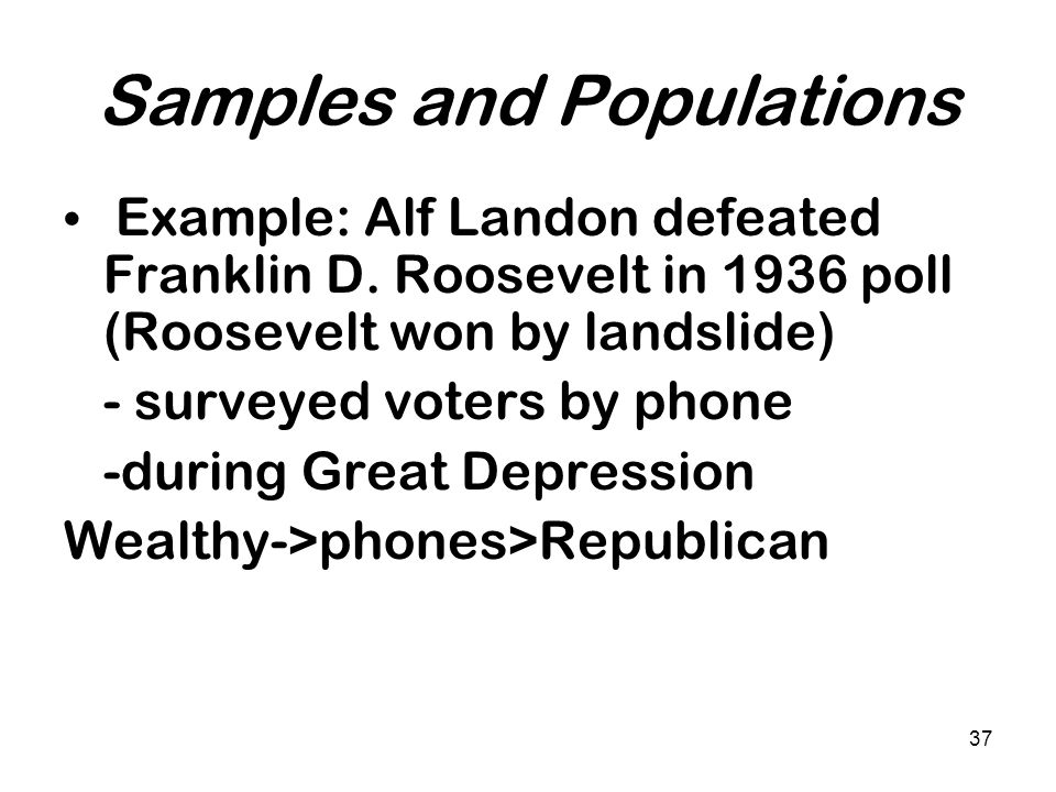 37 Samples and Populations Example: Alf Landon defeated Franklin D. Roosevelt in 1936 poll (Roosevelt won by landslide) - surveyed voters by phone -du