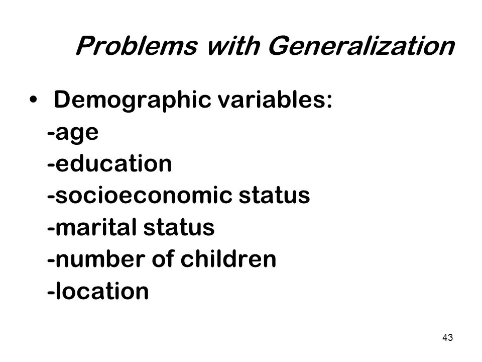43 Problems with Generalization Demographic variables: -age -education -socioeconomic status -marital status -number of children -location
