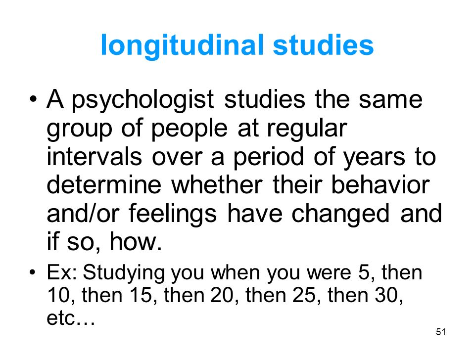 51 longitudinal studies A psychologist studies the same group of people at regular intervals over a period of years to determine whether their behavio