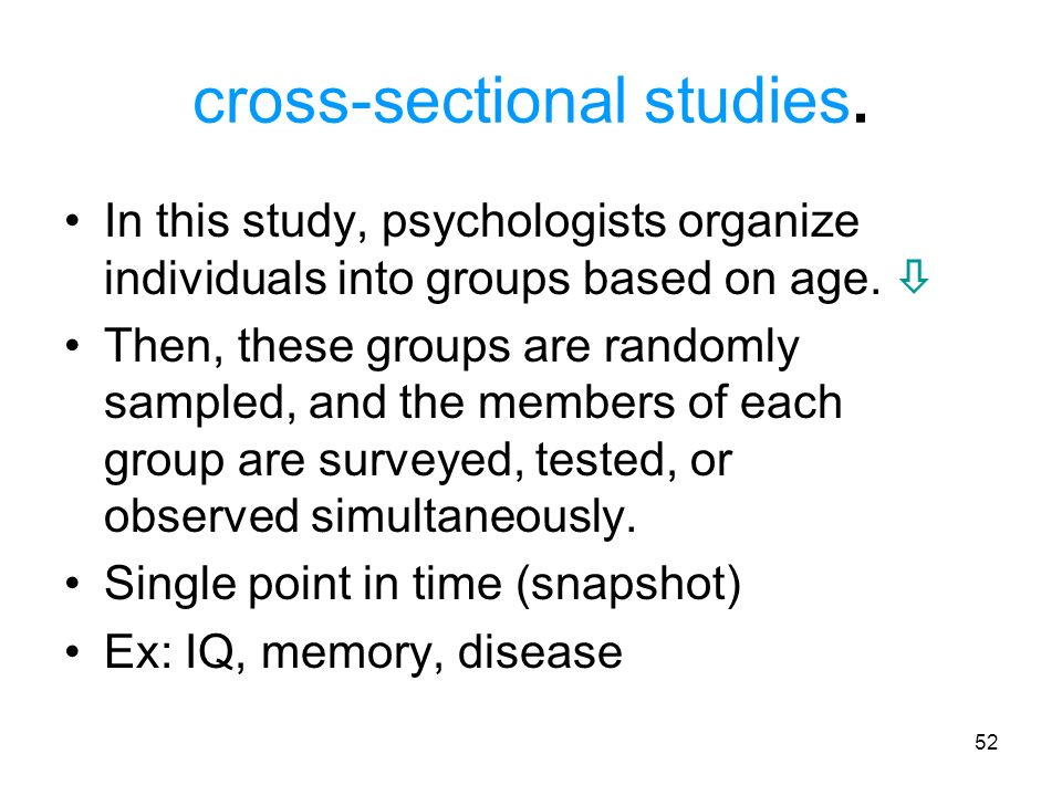 52 cross-sectional studies. In this study, psychologists organize individuals into groups based on age. Then, these groups are randomly sampled, and t