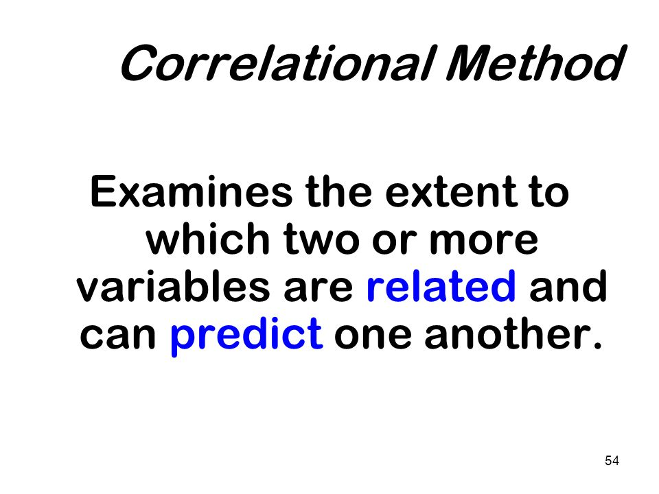 54 Correlational Method Examines the extent to which two or more variables are related and can predict one another.