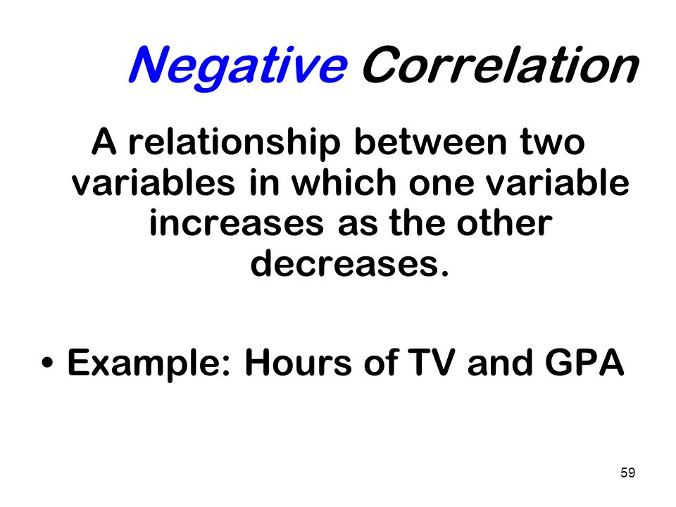 59 Negative Correlation A relationship between two variables in which one variable increases as the other decreases. Example: Hours of TV and GPA