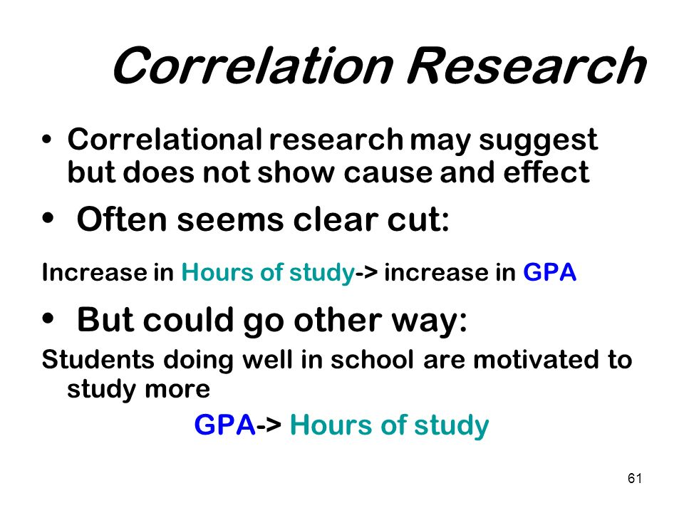 61 Correlation Research Correlational research may suggest but does not show cause and effect Often seems clear cut: Increase in Hours of study-> incr