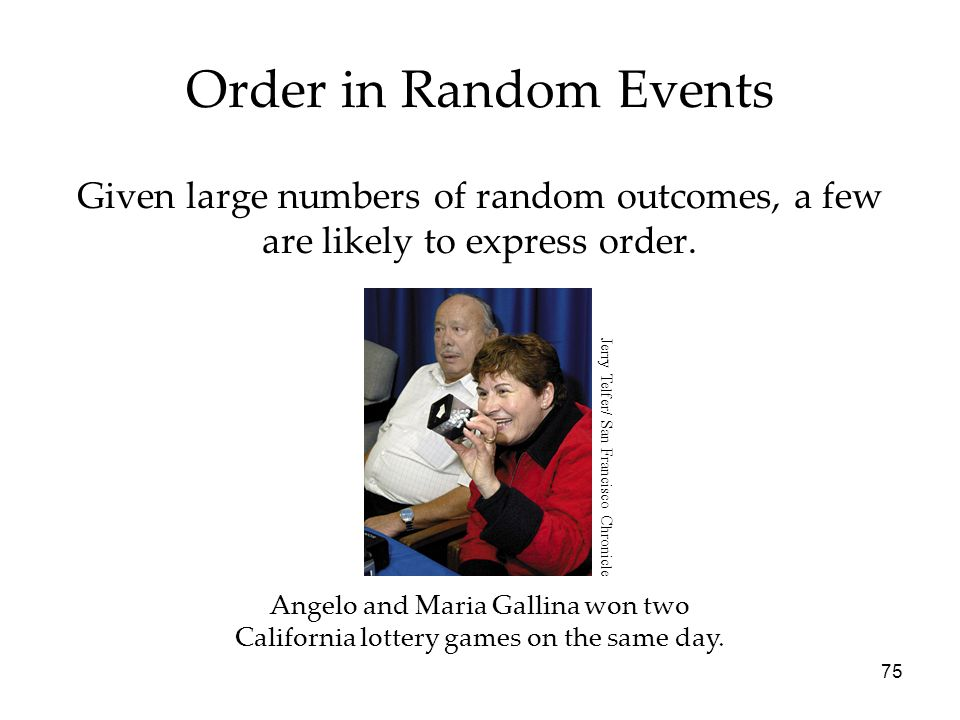 75 Order in Random Events Given large numbers of random outcomes, a few are likely to express order. Angelo and Maria Gallina won two California lotte