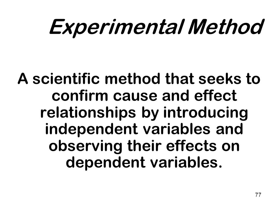77 Experimental Method A scientific method that seeks to confirm cause and effect relationships by introducing independent variables and observing the