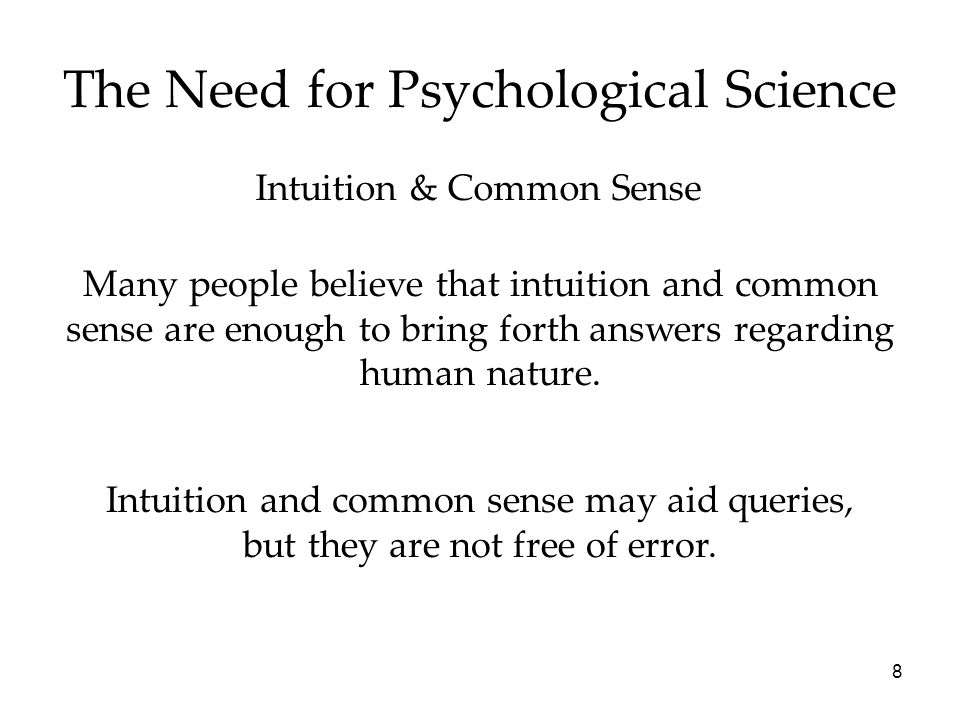 8 The Need for Psychological Science Intuition & Common Sense Many people believe that intuition and common sense are enough to bring forth answers re