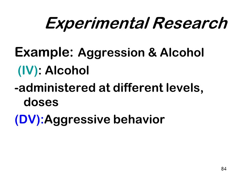 84 Experimental Research Example: Aggression & Alcohol (IV): Alcohol -administered at different levels, doses (DV):Aggressive behavior