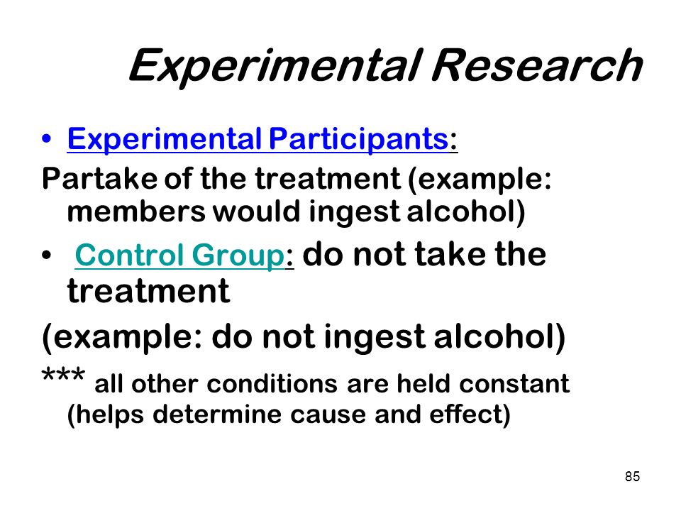85 Experimental Research Experimental Participants: Partake of the treatment (example: members would ingest alcohol) Control Group: do not take the tr