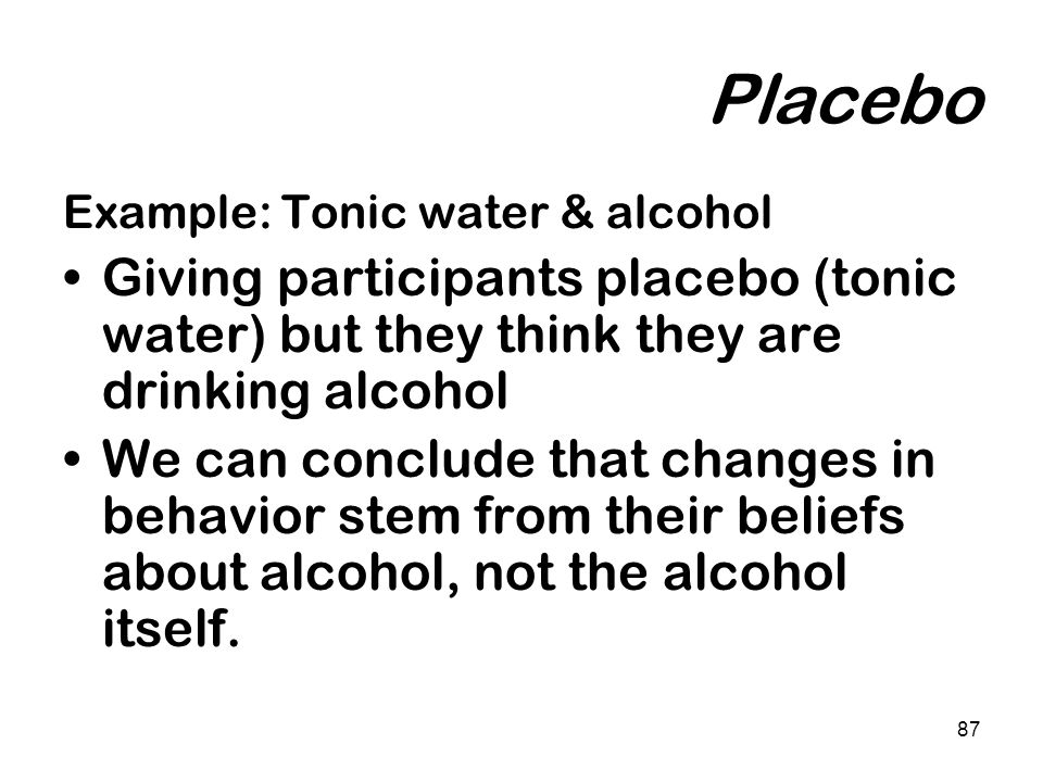 87 Placebo Example: Tonic water & alcohol Giving participants placebo (tonic water) but they think they are drinking alcohol We can conclude that chan
