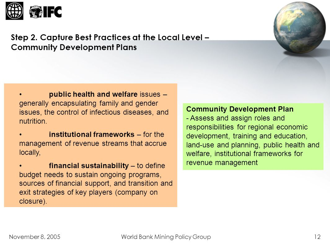 November 8, 2005World Bank Mining Policy Group12 Community Development Plan - Assess and assign roles and responsibilities for regional economic devel