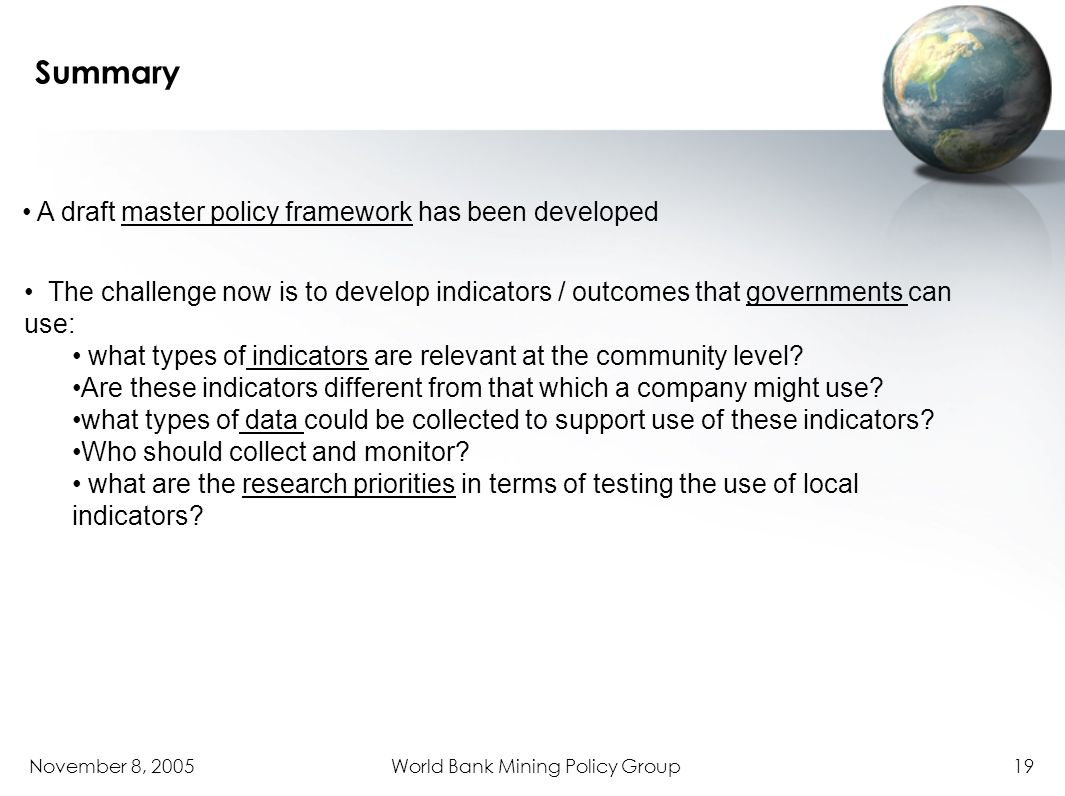 November 8, 2005World Bank Mining Policy Group19 Summary A draft master policy framework has been developed The challenge now is to develop indicators