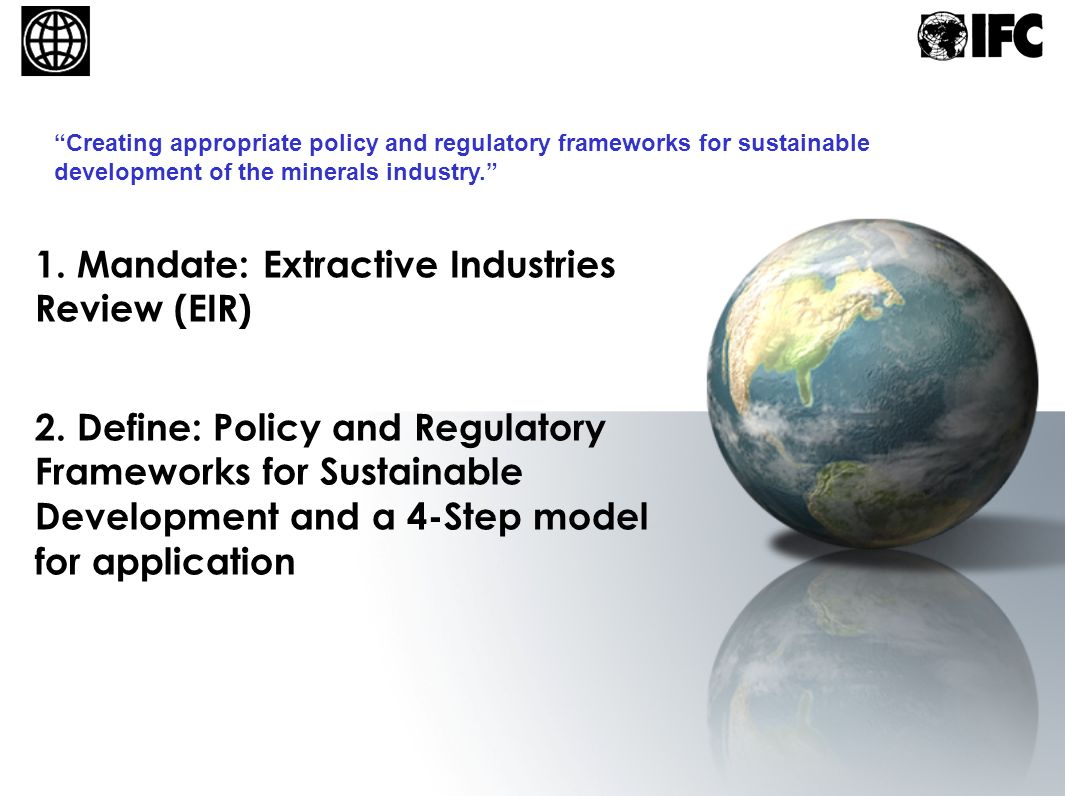 1. Mandate: Extractive Industries Review (EIR) Creating appropriate policy and regulatory frameworks for sustainable development of the minerals indus