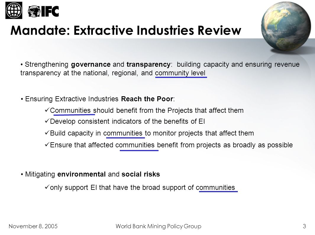 November 8, 2005World Bank Mining Policy Group14 Example - Mining Law purpose & scope of law, objectives, ownership of resources, role of the state security of tenure, transparent licensing framework sector growth licensing framework obligations for fees, duties, royalties, taxation, special provisions, and stability secondary processing of materials informal and small-scale mining other activities fiscal requirements: closure funds / environmental guaranty initial closure plan: violations, penalties, and powers of enforcement dispute resolution and appeals revenue sharing with communities Economic Introduction Policy Template for Assessing Overarching Instruments Components Major Themes