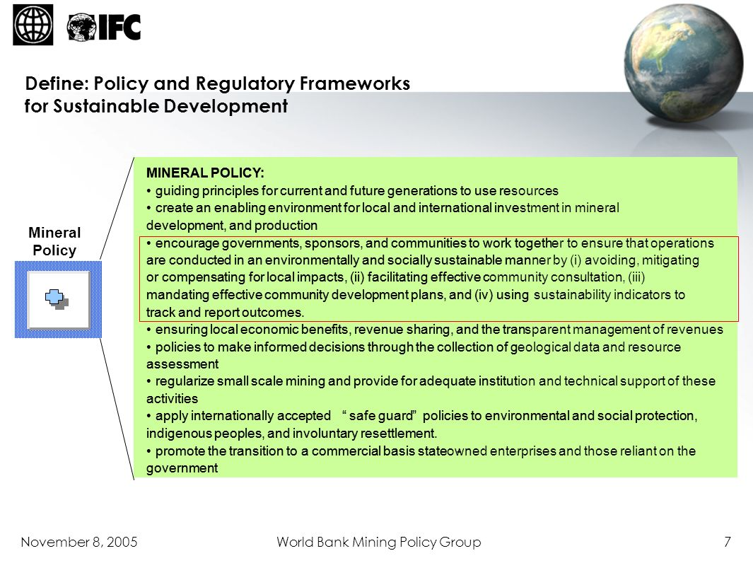 November 8, 2005World Bank Mining Policy Group8 Other Relevant Legislation Mineral Policy Mining Law Mining Regulations A companys development, operational, and initial closure plans Licensing Community Management Plan Community Agreement Social Management Plan Social Impact Assessment Environmental Management Plan Environmental Impact Assessment Consultation Framework Company Sector Ministry Company Step 1: Linkages Between Overarching Policies and Laws and Project Specific Development