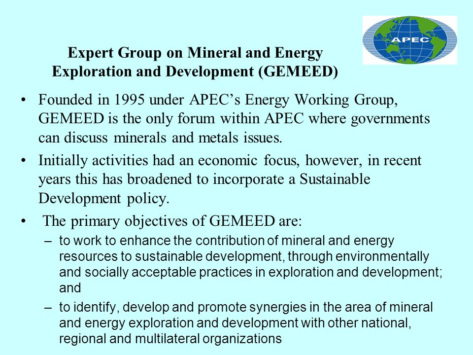 Expert Group on Mineral and Energy Exploration and Development (GEMEED) GEMEED Activities include: Environmental Cooperation Workshops on diverse topics: –Sustainable Development and Mining (Japan 97, Chile 98) –Metals and the Environment (Australia 99) –International Dialogues on SD (Mexico 00) –Communities and Indigenous Peoples (USA 02) The creation of the APEC Network on Minerals and Energy Data (ANMED), at www.anmed.orgwww.anmed.org