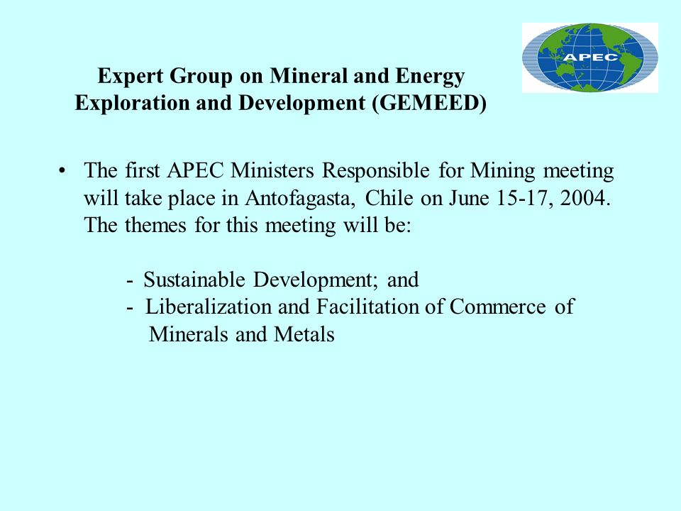 Expert Group on Mineral and Energy Exploration and Development (GEMEED) The first APEC Ministers Responsible for Mining meeting will take place in Antofagasta, Chile on June 15-17, 2004.