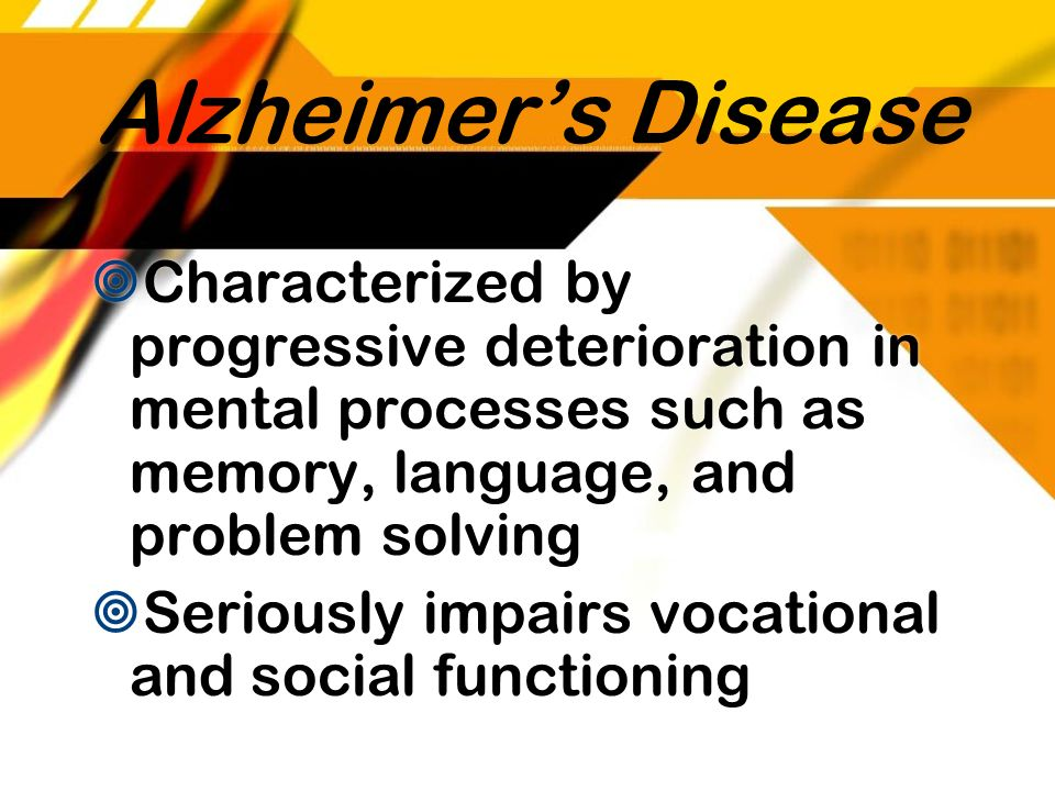Alzheimers Disease Characterized by progressive deterioration in mental processes such as memory, language, and problem solving Seriously impairs voca