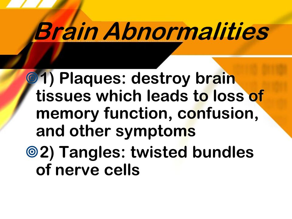 Brain Abnormalities 1) Plaques: destroy brain tissues which leads to loss of memory function, confusion, and other symptoms 2) Tangles: twisted bundle