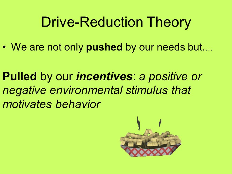 Drive-Reduction Theory The idea that a physiological need creates an aroused tension state (a drive) that motivates an organism to satisfy the need. T