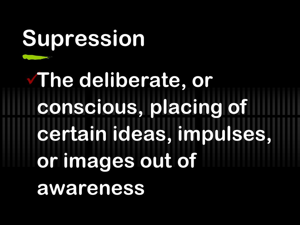 Supression The deliberate, or conscious, placing of certain ideas, impulses, or images out of awareness