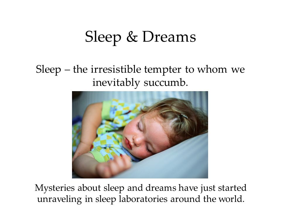 Sleep & Dreams Sleep – the irresistible tempter to whom we inevitably succumb. Mysteries about sleep and dreams have just started unraveling in sleep