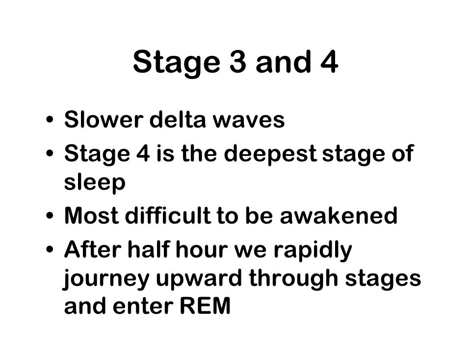 Stage 3 and 4 Slower delta waves Stage 4 is the deepest stage of sleep Most difficult to be awakened After half hour we rapidly journey upward through
