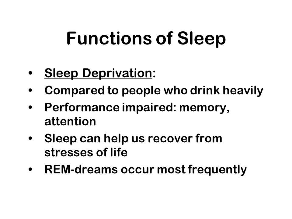 Functions of Sleep Sleep Deprivation: Compared to people who drink heavily Performance impaired: memory, attention Sleep can help us recover from stre