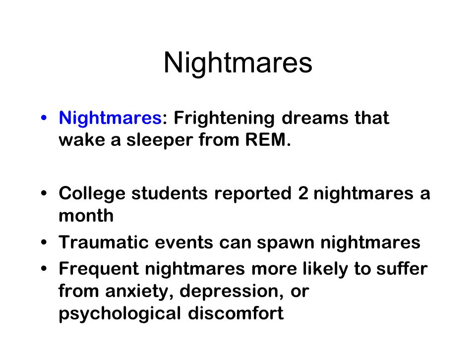 Nightmares Nightmares: Frightening dreams that wake a sleeper from REM. College students reported 2 nightmares a month Traumatic events can spawn nigh