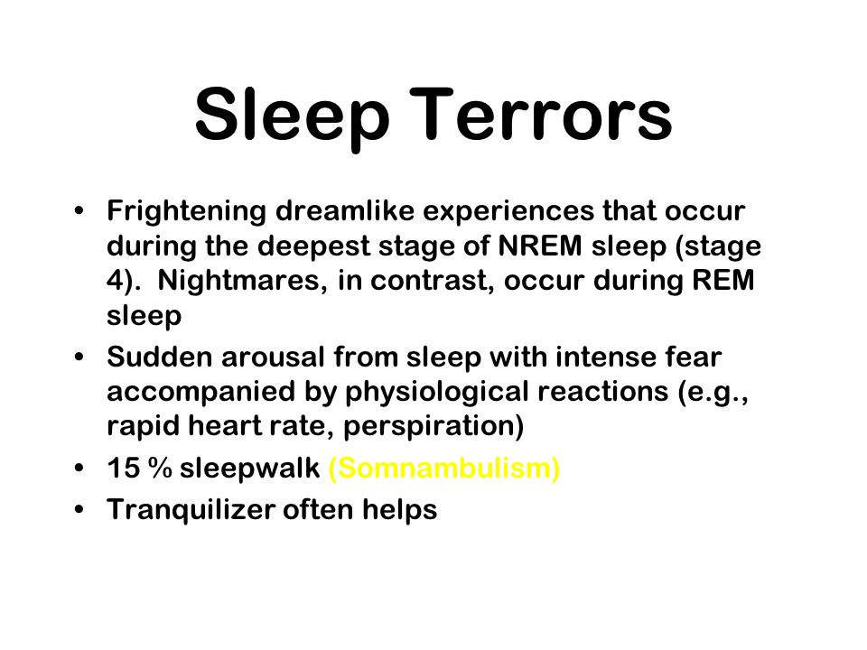 Sleep Terrors Frightening dreamlike experiences that occur during the deepest stage of NREM sleep (stage 4). Nightmares, in contrast, occur during REM