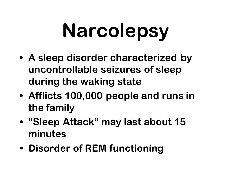 Narcolepsy A sleep disorder characterized by uncontrollable seizures of sleep during the waking state Afflicts 100,000 people and runs in the family S