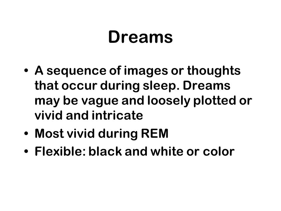 Dreams A sequence of images or thoughts that occur during sleep. Dreams may be vague and loosely plotted or vivid and intricate Most vivid during REM